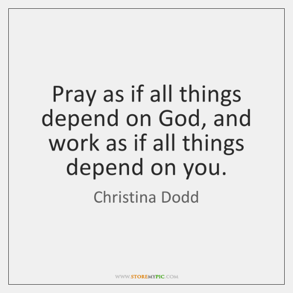 Pray as if all things depend on God, and work as if ...