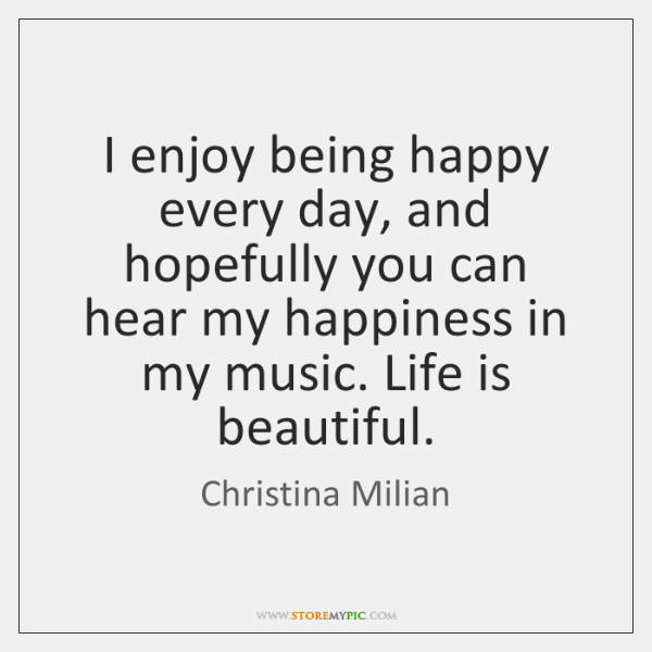 I enjoy being happy every day, and hopefully you can hear my ...