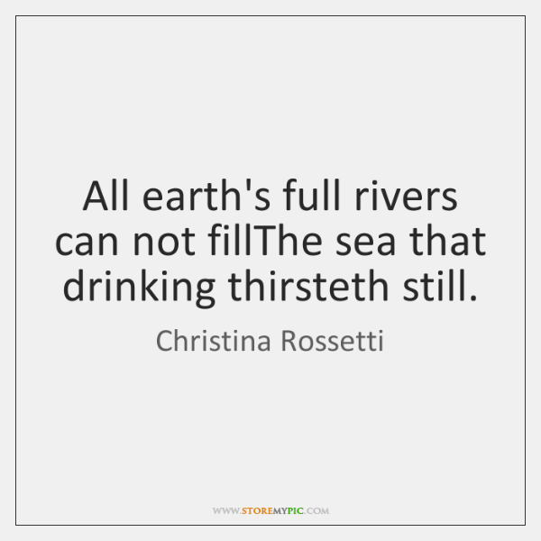 All earth's full rivers can not fillThe sea that drinking thirsteth still.