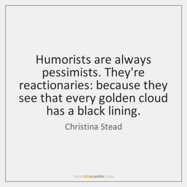 Humorists are always pessimists. They're reactionaries: because they see that every golden ...