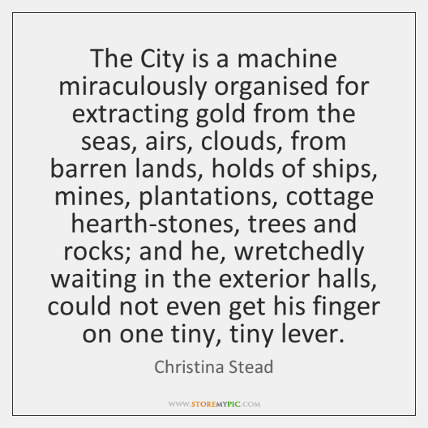 The City is a machine miraculously organised for extracting gold from the ...