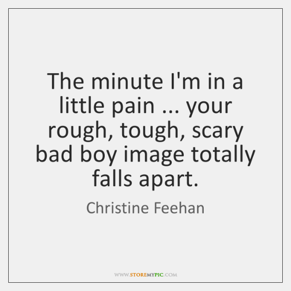 The minute I'm in a little pain ... your rough, tough, scary bad ...