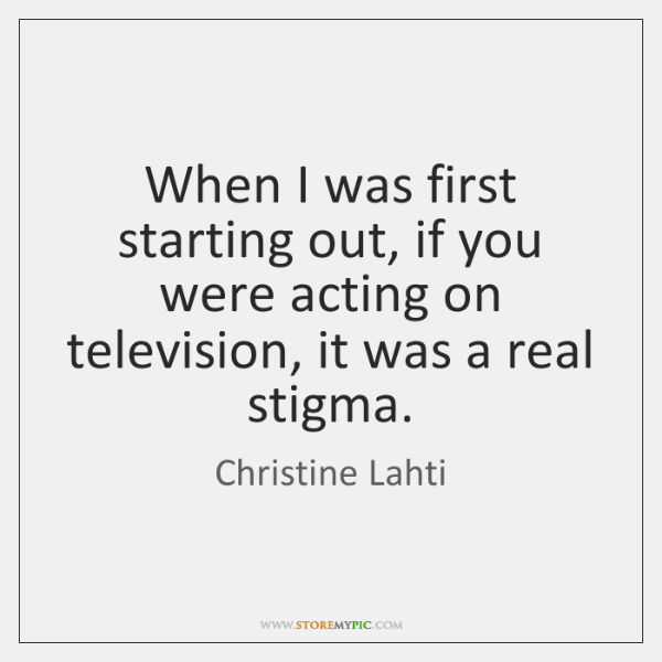 When I was first starting out, if you were acting on television, ...