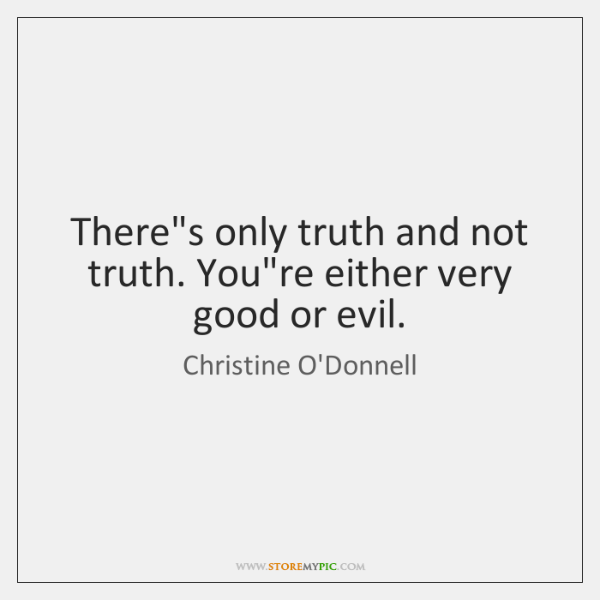 There's only truth and not truth. You're either very good or evil.