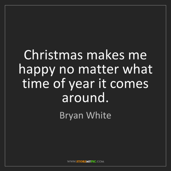 Bryan White: Christmas makes me happy no matter what time of year...