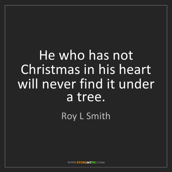 Roy L Smith: He who has not Christmas in his heart will never find...