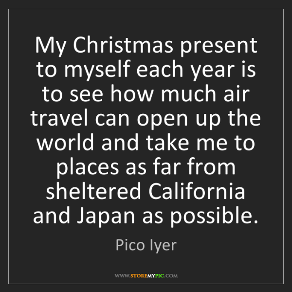 Pico Iyer: My Christmas present to myself each year is to see how...