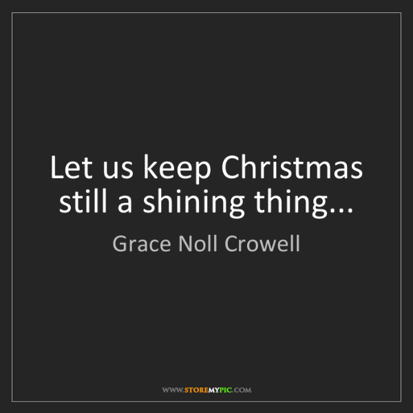 Grace Noll Crowell: Let us keep Christmas still a shining thing...