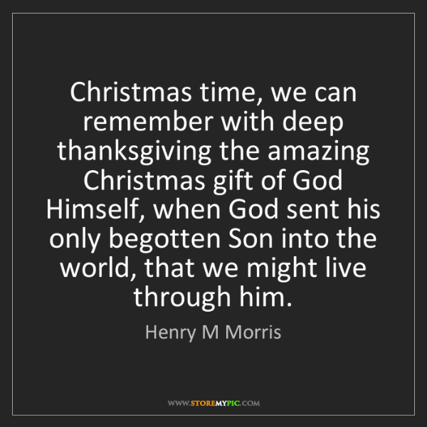 Henry M Morris: Christmas time, we can remember with deep thanksgiving...
