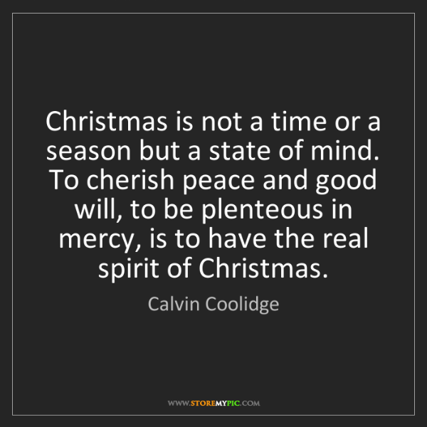 Calvin Coolidge: Christmas is not a time or a season but a state of mind....