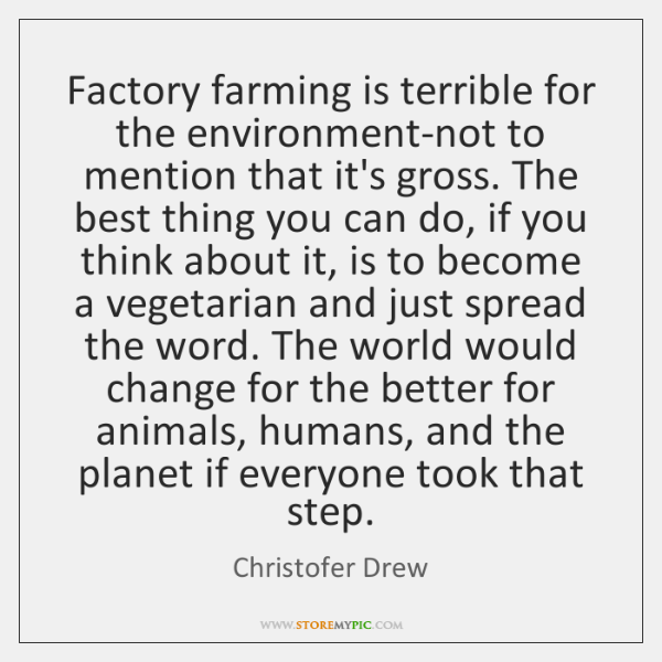 Factory farming is terrible for the environment-not to mention that it's gross. ...