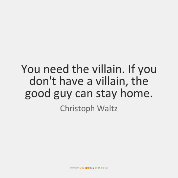 You need the villain. If you don't have a villain, the good ...