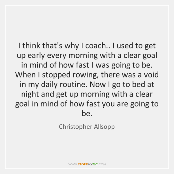 I think that's why I coach.. I used to get up early ...