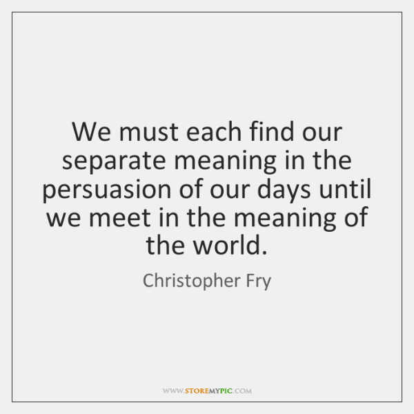 We must each find our separate meaning in the persuasion of our ...