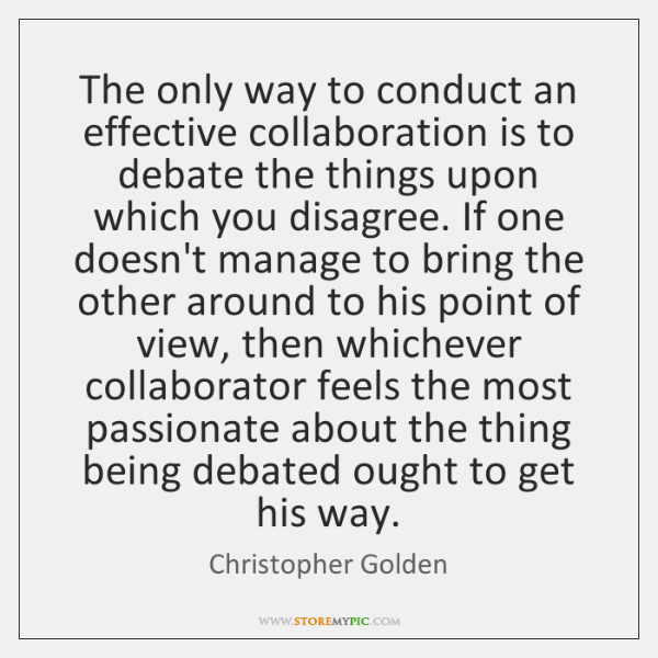 The only way to conduct an effective collaboration is to debate the ...