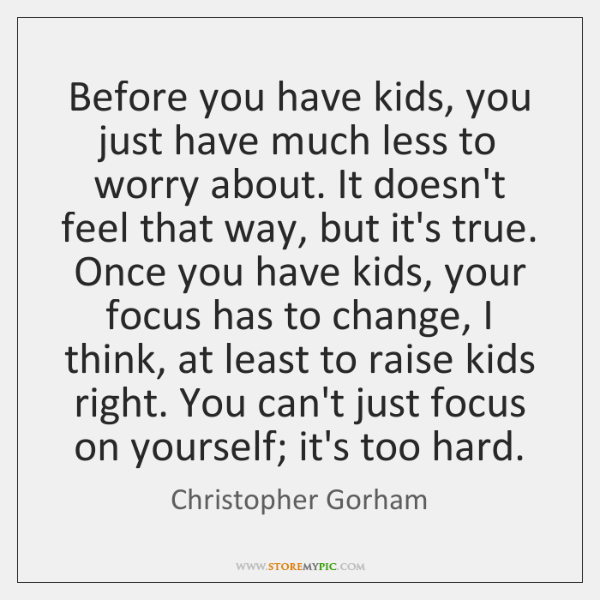 Before you have kids, you just have much less to worry about. ...