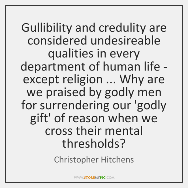 Gullibility and credulity are considered undesireable qualities in every department of human ...