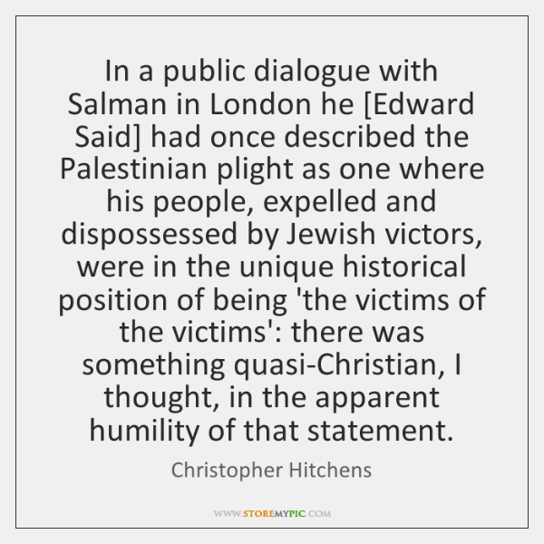 In a public dialogue with Salman in London he [Edward Said] had ...