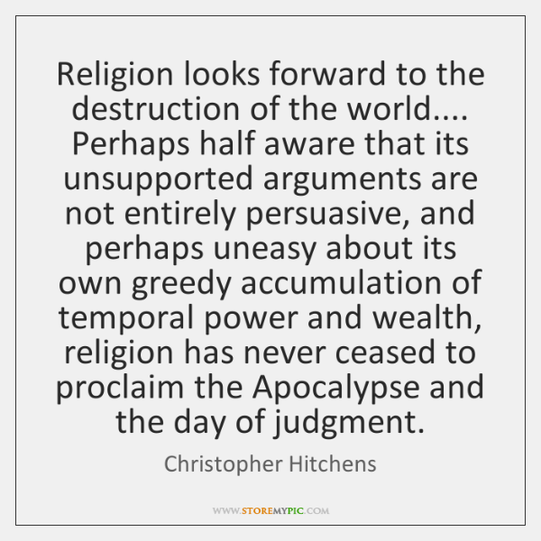 Religion looks forward to the destruction of the world.... Perhaps half aware ...
