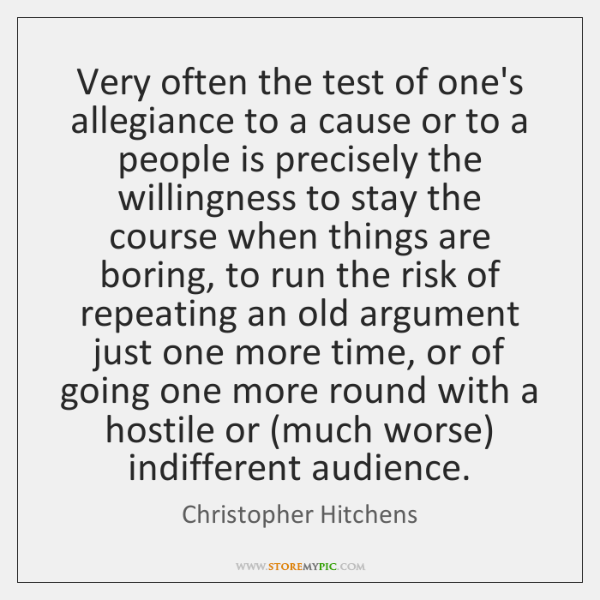 Very often the test of one's allegiance to a cause or to ...
