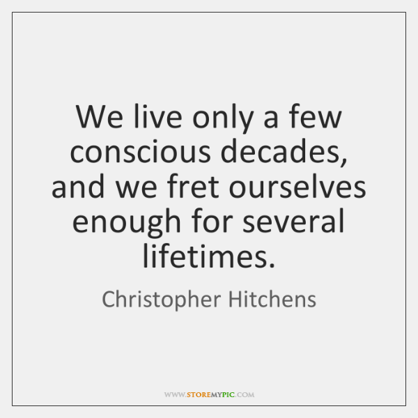 We live only a few conscious decades, and we fret ourselves enough ...