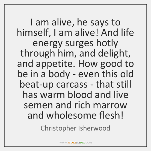 I am alive, he says to himself, I am alive! And life ...