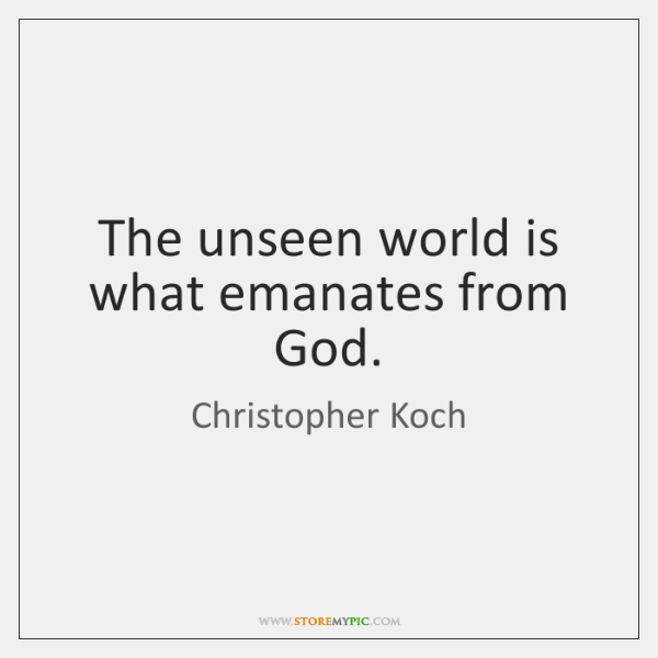 The unseen world is what emanates from God.