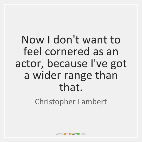 Now I don't want to feel cornered as an actor, because I've ...