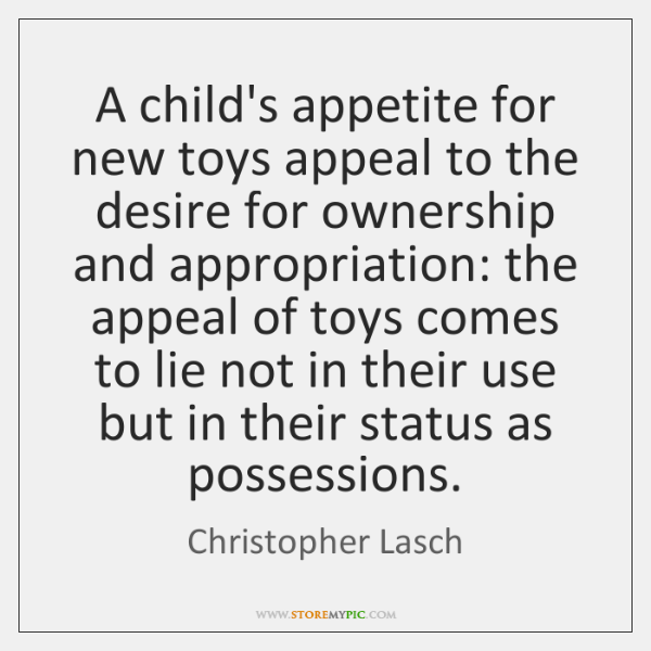 A child's appetite for new toys appeal to the desire for ownership ...