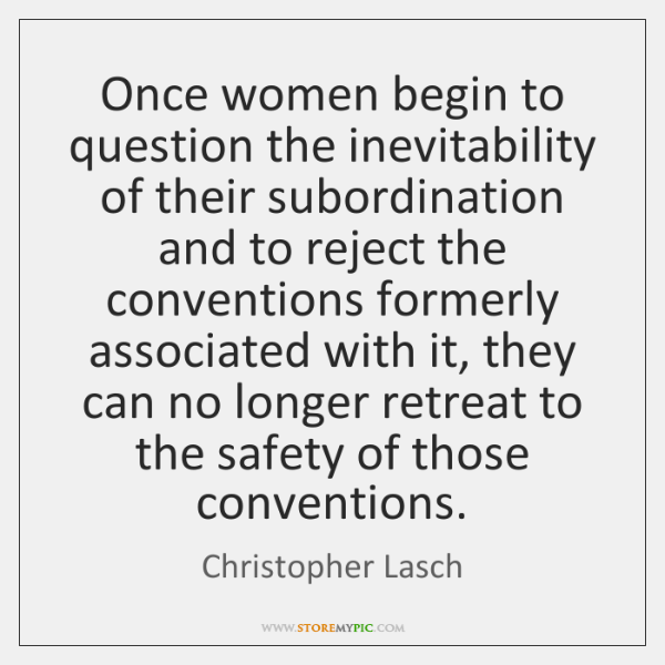 Once women begin to question the inevitability of their subordination and to ...