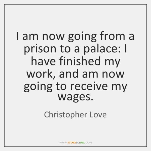 I am now going from a prison to a palace: I have ...