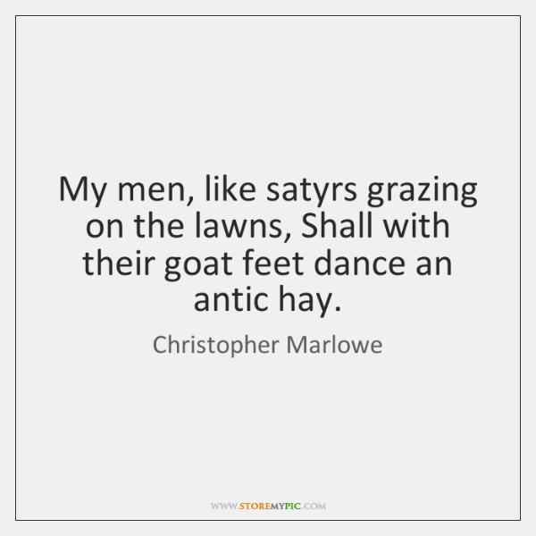 My men, like satyrs grazing on the lawns, Shall with their goat ...
