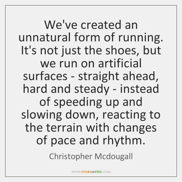 We've created an unnatural form of running. It's not just the shoes, ...