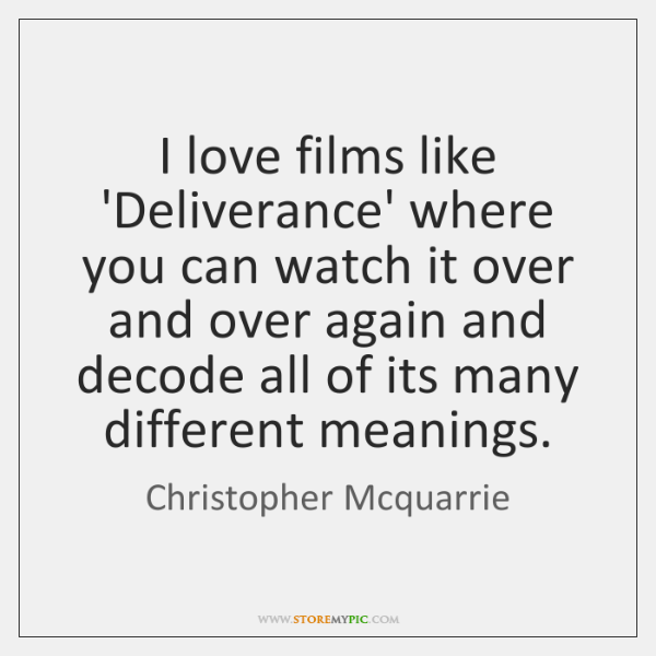 I love films like 'Deliverance' where you can watch it over and ...