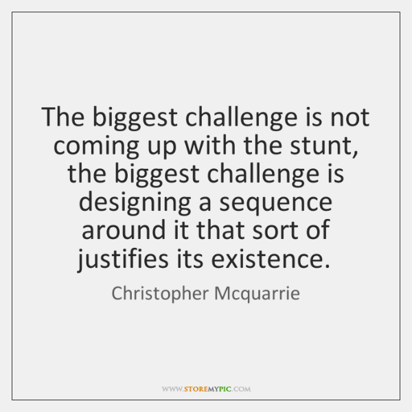 The biggest challenge is not coming up with the stunt, the biggest ...