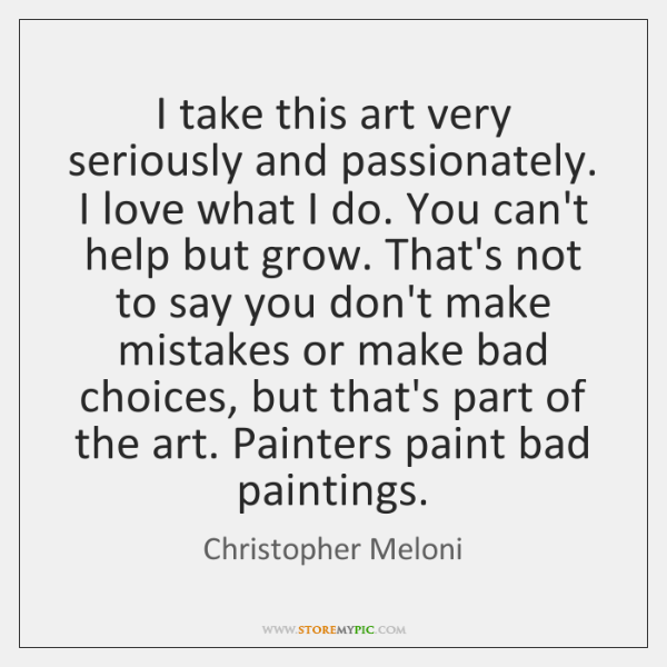 I take this art very seriously and passionately. I love what I ...