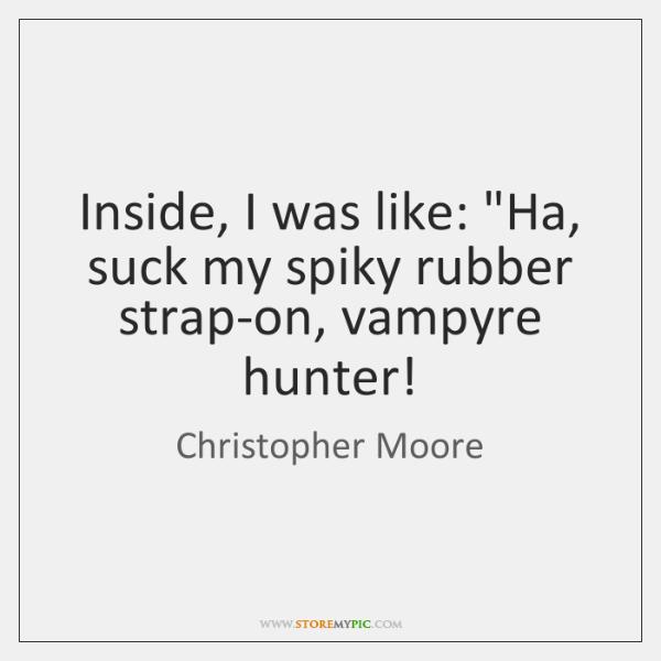 "Inside, I was like: ""Ha, suck my spiky rubber strap-on, vampyre hunter!"