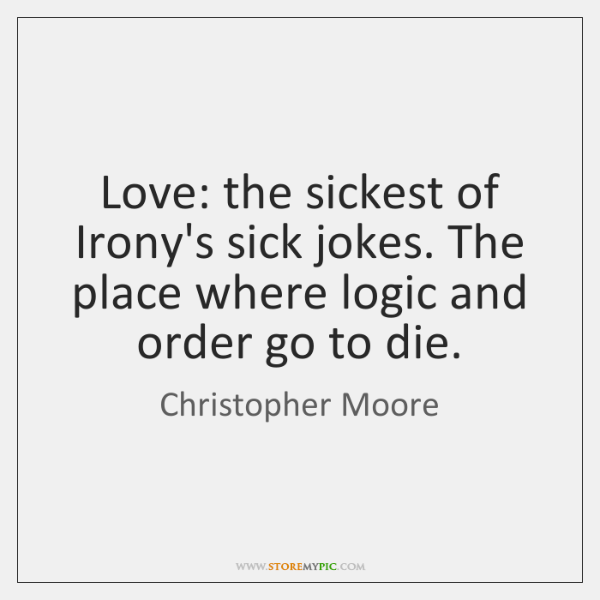 Love: the sickest of Irony's sick jokes. The place where logic and ...