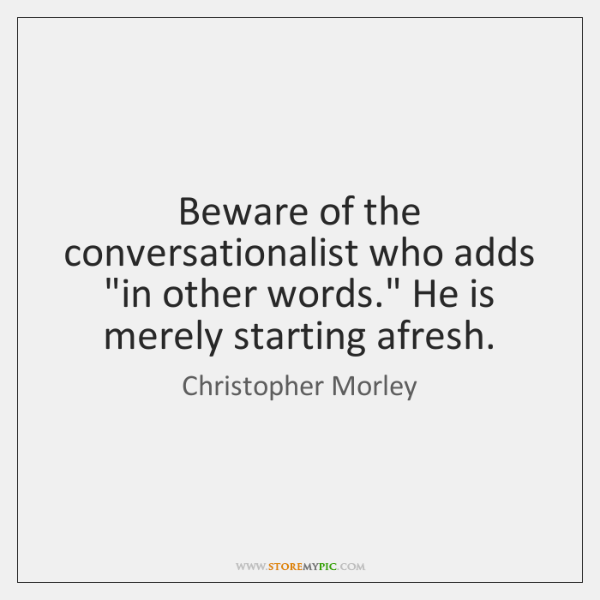 "Beware of the conversationalist who adds ""in other words."" He is merely ..."