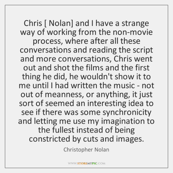 Chris [ Nolan] and I have a strange way of working from the ...