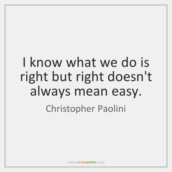 I know what we do is right but right doesn't always mean ...