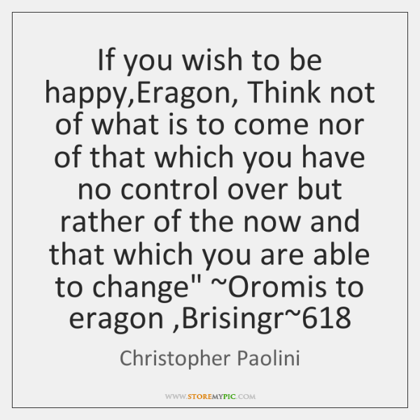 If you wish to be happy,Eragon, Think not of what is ...