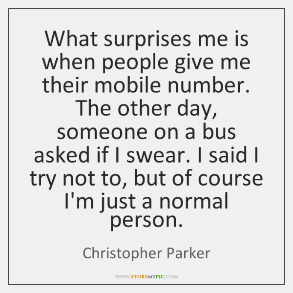 What surprises me is when people give me their mobile number. The ...