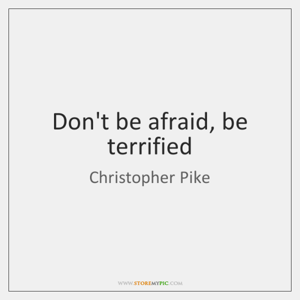 Don't be afraid, be terrified