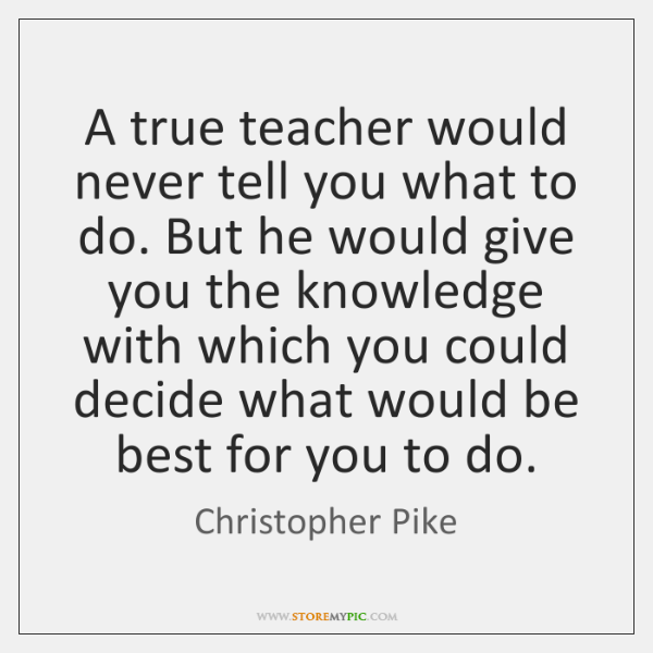 A true teacher would never tell you what to do. But he ...