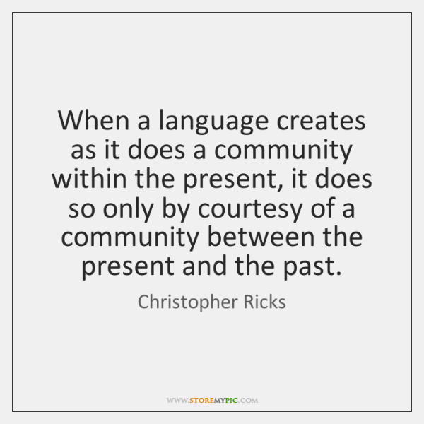 When a language creates as it does a community within the present, ...