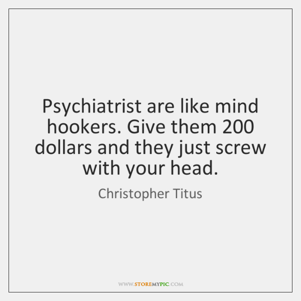 Psychiatrist are like mind hookers. Give them 200 dollars and they just screw ...