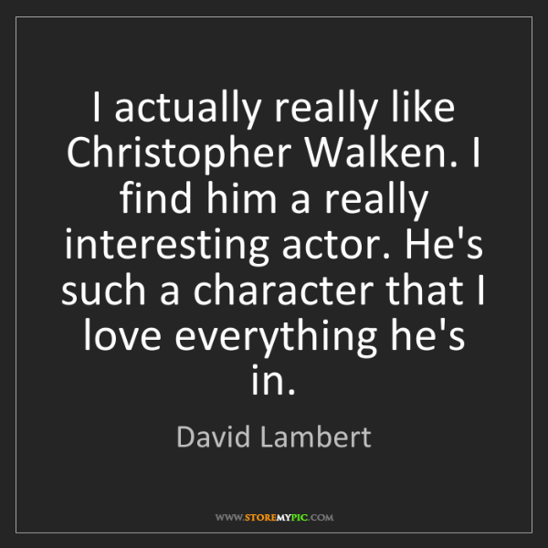 David Lambert: I actually really like Christopher Walken. I find him...