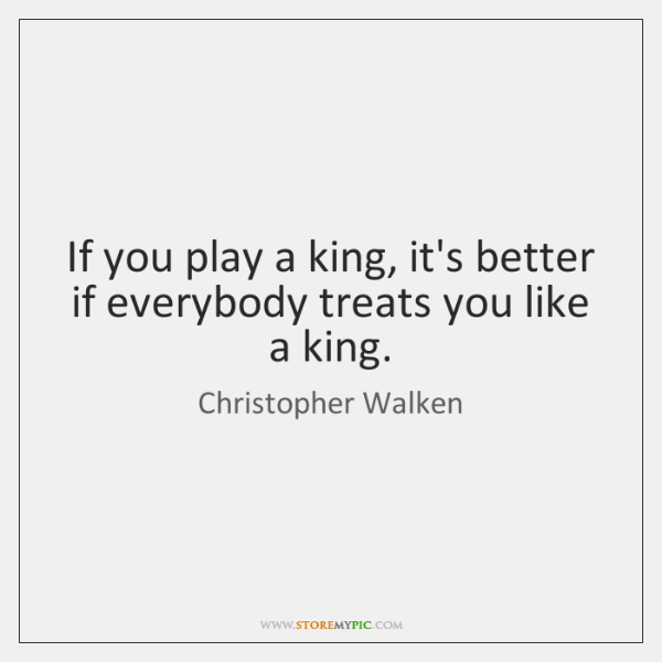 If you play a king, it's better if everybody treats you like ...