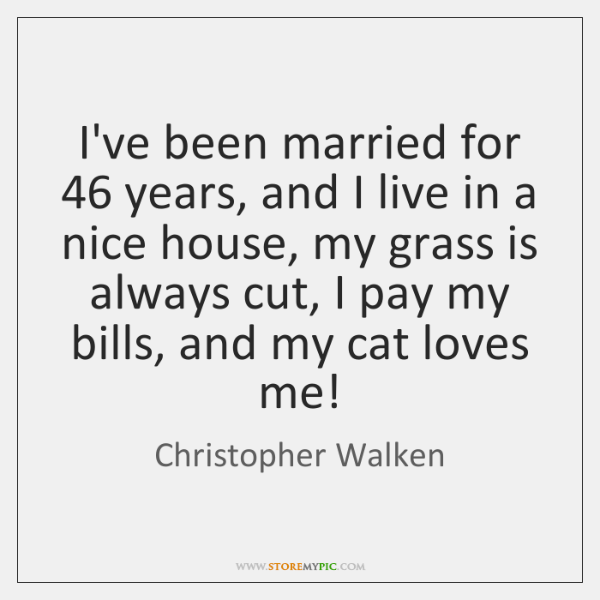 I've been married for 46 years, and I live in a nice house, ...